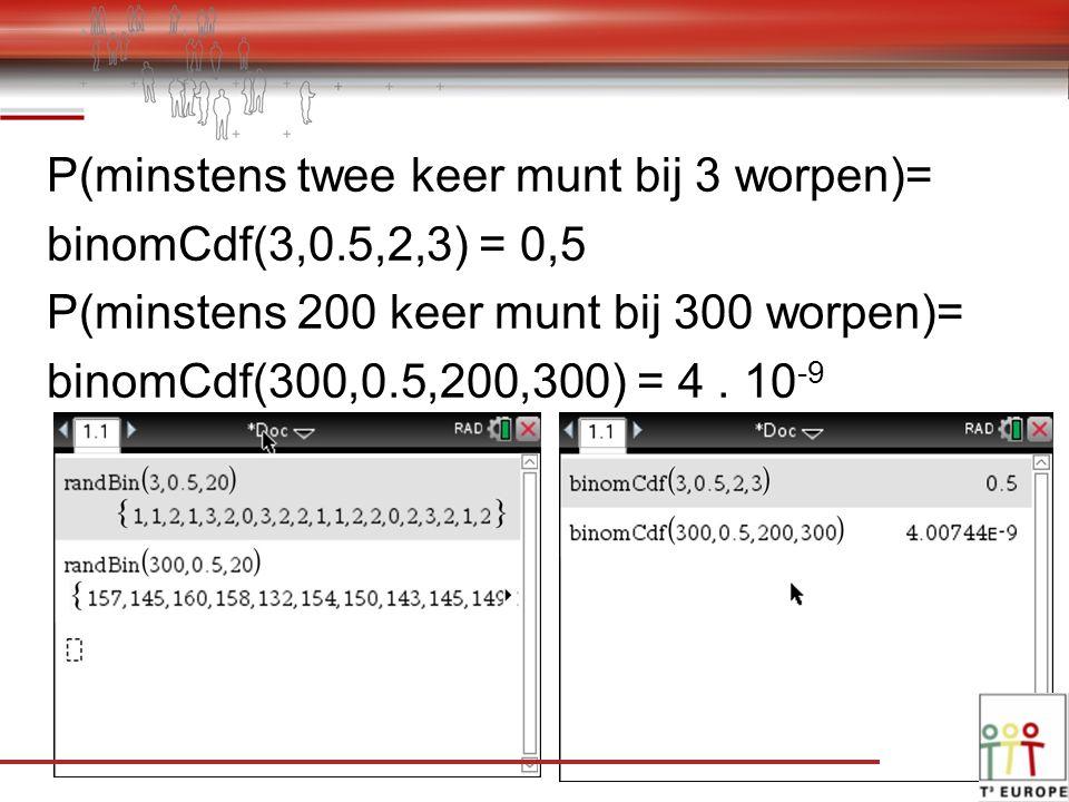 P(minstens twee keer munt bij 3 worpen)= binomCdf(3,0.5,2,3) = 0,5 P(minstens 200 keer munt bij 300 worpen)= binomCdf(300,0.5,200,300) = 4.