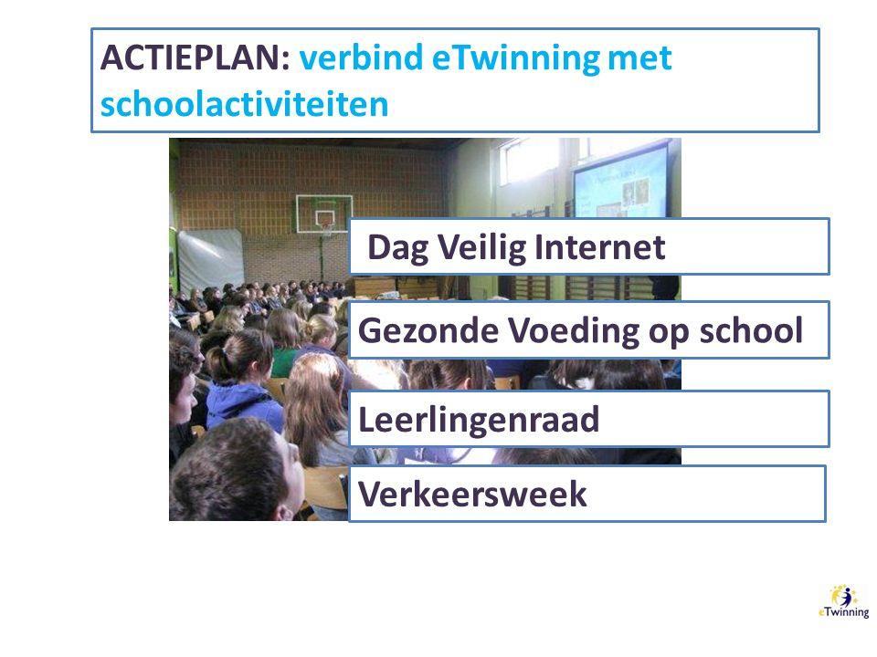 ACTIEPLAN: verbind eTwinning met schoolactiviteiten Dag Veilig Internet Gezonde Voeding op school Leerlingenraad Verkeersweek