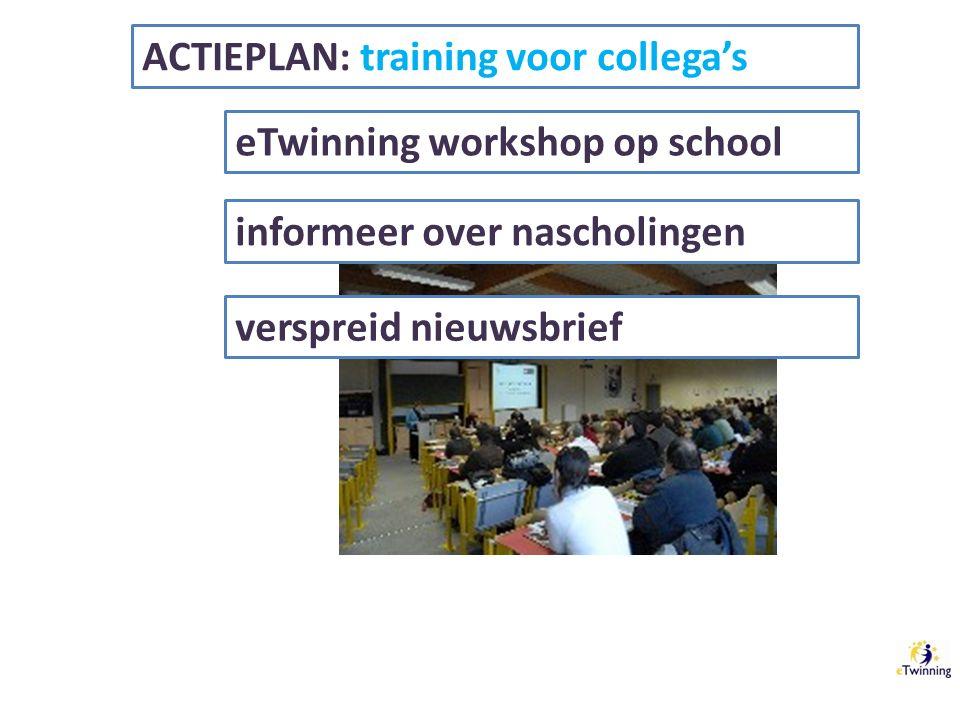 ACTIEPLAN: training voor collega's eTwinning workshop op school informeer over nascholingen verspreid nieuwsbrief