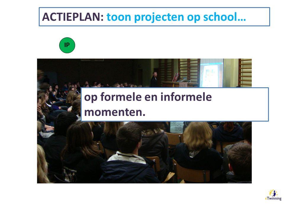 ACTIEPLAN: toon projecten op school… IP op formele en informele momenten.