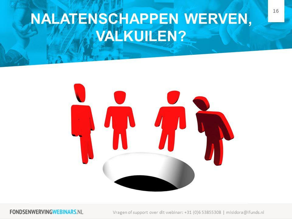NALATENSCHAPPEN WERVEN, VALKUILEN? Vragen of support over dit webinar: +31 (0)6 53855308 | misidora@ifunds.nl 16