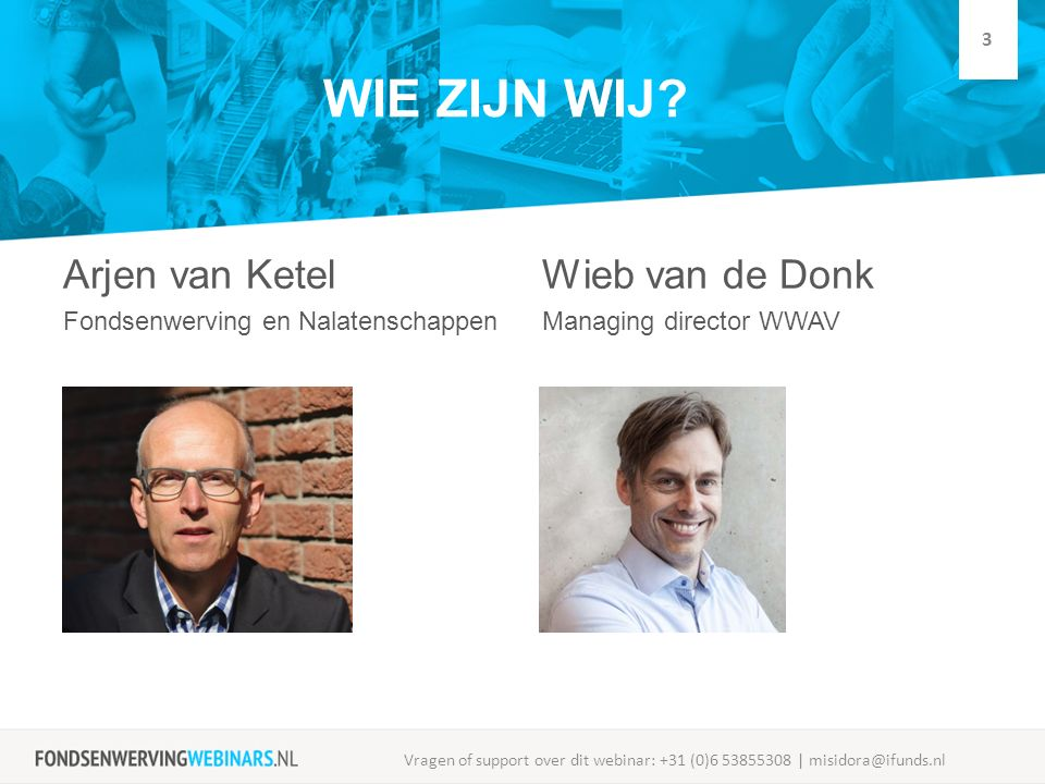 WIE ZIJN WIJ? Arjen van Ketel Fondsenwerving en Nalatenschappen Wieb van de Donk Managing director WWAV Vragen of support over dit webinar: +31 (0)6 5