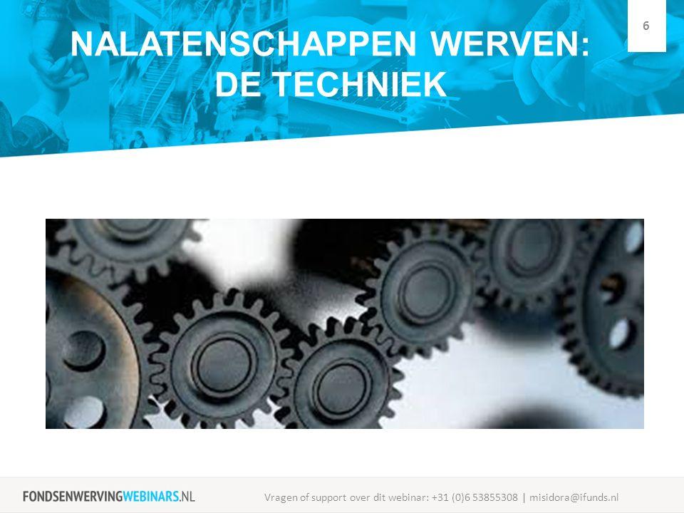 NALATENSCHAPPEN WERVEN: DE TECHNIEK Vragen of support over dit webinar: +31 (0)6 53855308 | misidora@ifunds.nl 6
