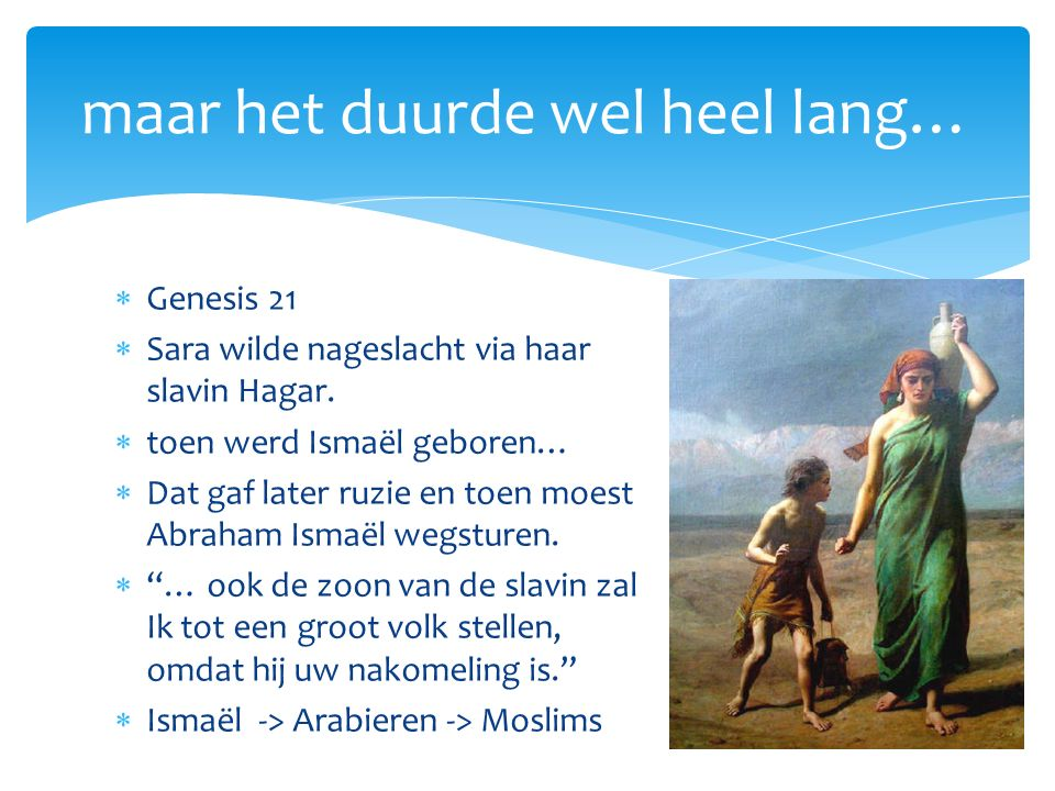  Genesis 21  Sara wilde nageslacht via haar slavin Hagar.