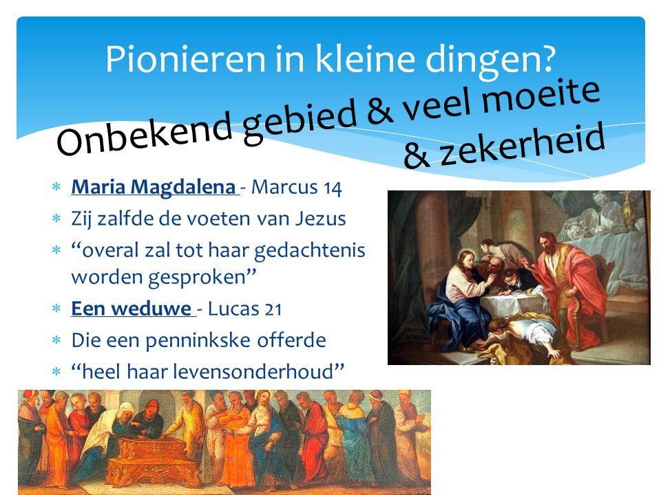 Maria Magdalena - Marcus 14  Zij zalfde de voeten van Jezus  overal zal tot haar gedachtenis worden gesproken  Een weduwe - Lucas 21  Die een penninkske offerde  heel haar levensonderhoud Pionieren in kleine dingen.