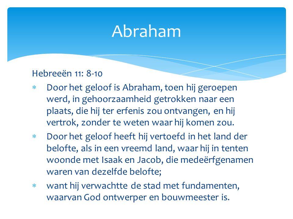 Hebreeën 11: 8-10  Door het geloof is Abraham, toen hij geroepen werd, in gehoorzaamheid getrokken naar een plaats, die hij ter erfenis zou ontvangen, en hij vertrok, zonder te weten waar hij komen zou.