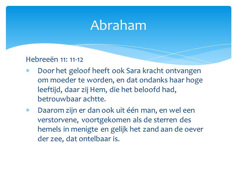 Hebreeën 11: 11-12  Door het geloof heeft ook Sara kracht ontvangen om moeder te worden, en dat ondanks haar hoge leeftijd, daar zij Hem, die het beloofd had, betrouwbaar achtte.
