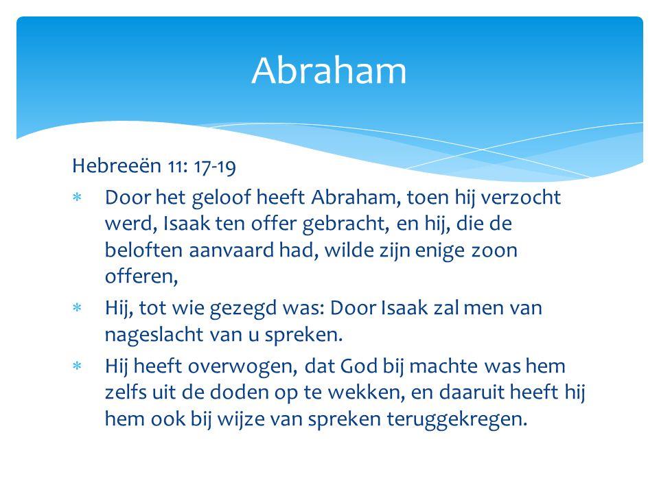 Hebreeën 11: 17-19  Door het geloof heeft Abraham, toen hij verzocht werd, Isaak ten offer gebracht, en hij, die de beloften aanvaard had, wilde zijn enige zoon offeren,  Hij, tot wie gezegd was: Door Isaak zal men van nageslacht van u spreken.