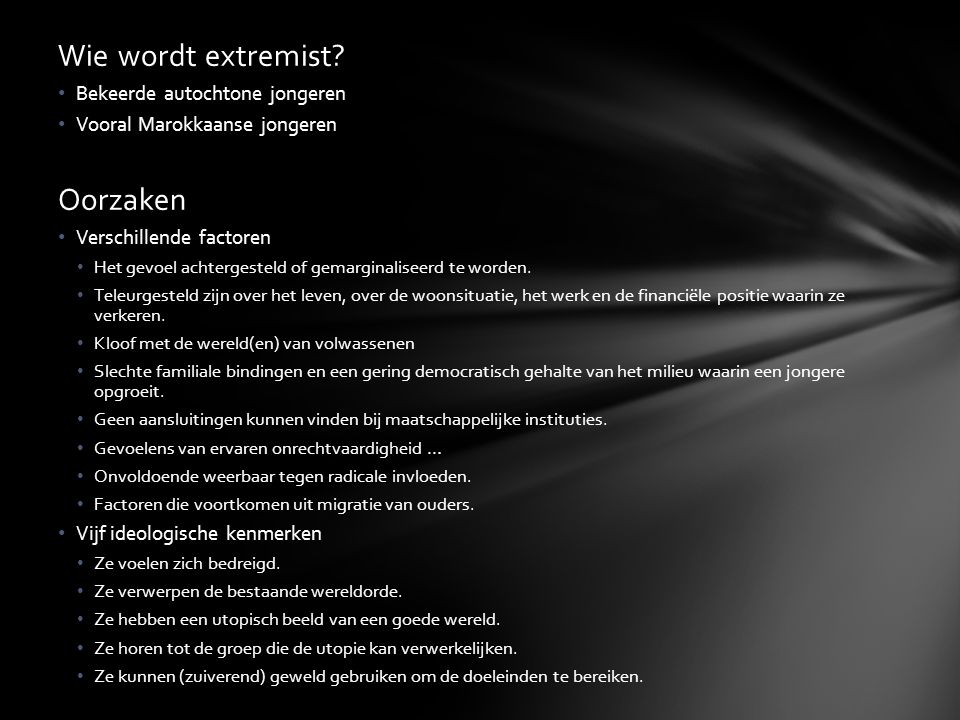Wie wordt extremist? Bekeerde autochtone jongeren Vooral Marokkaanse jongeren Oorzaken Verschillende factoren Het gevoel achtergesteld of gemarginalis
