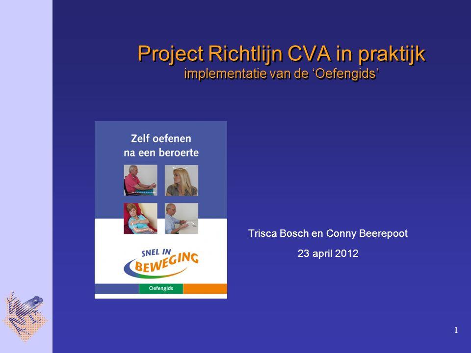 1 Project Richtlijn CVA in praktijk implementatie van de 'Oefengids' Trisca Bosch en Conny Beerepoot 23 april 2012
