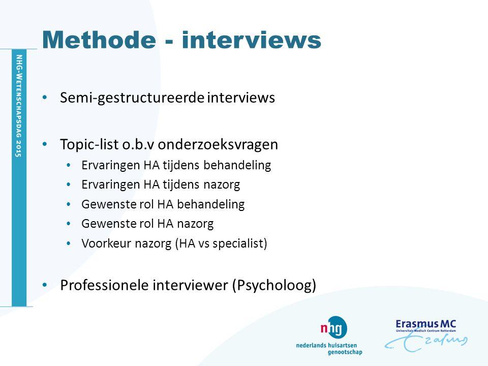 Methode - interviews Semi-gestructureerde interviews Topic-list o.b.v onderzoeksvragen Ervaringen HA tijdens behandeling Ervaringen HA tijdens nazorg Gewenste rol HA behandeling Gewenste rol HA nazorg Voorkeur nazorg (HA vs specialist) Professionele interviewer (Psycholoog)