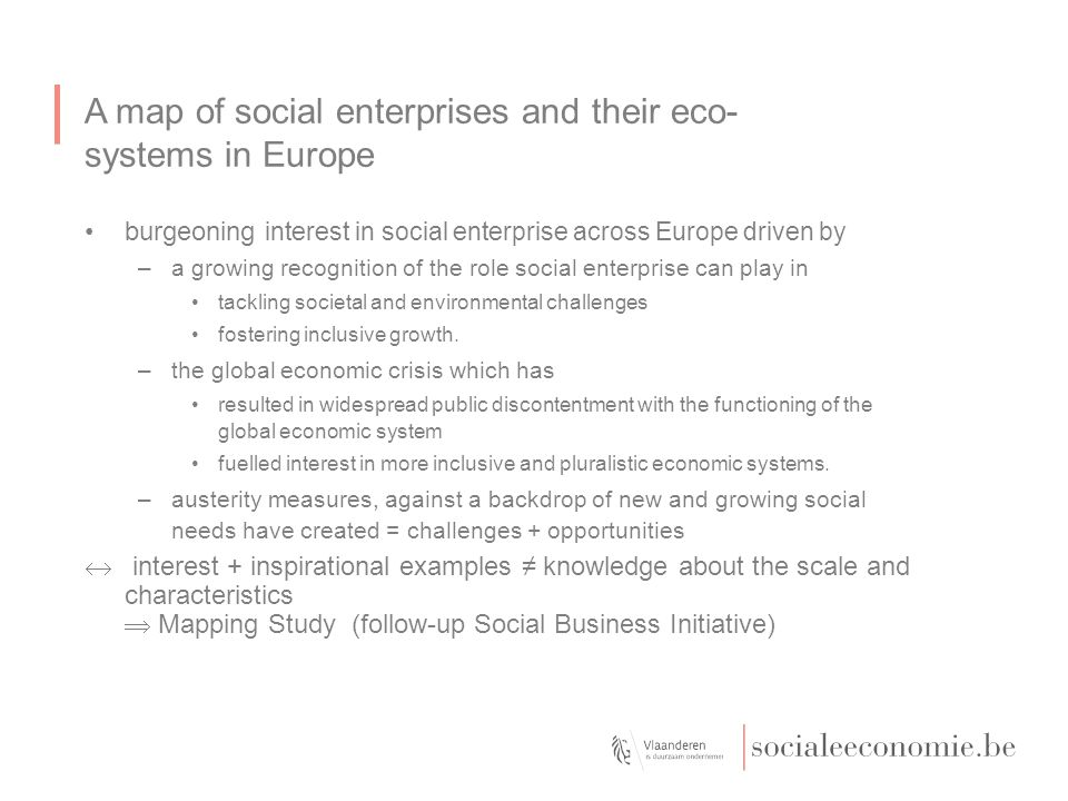 A map of social enterprises and their eco- systems in Europe Country report: Belgium –There is no official or commonly accepted definition of social enterprise in Belgium.