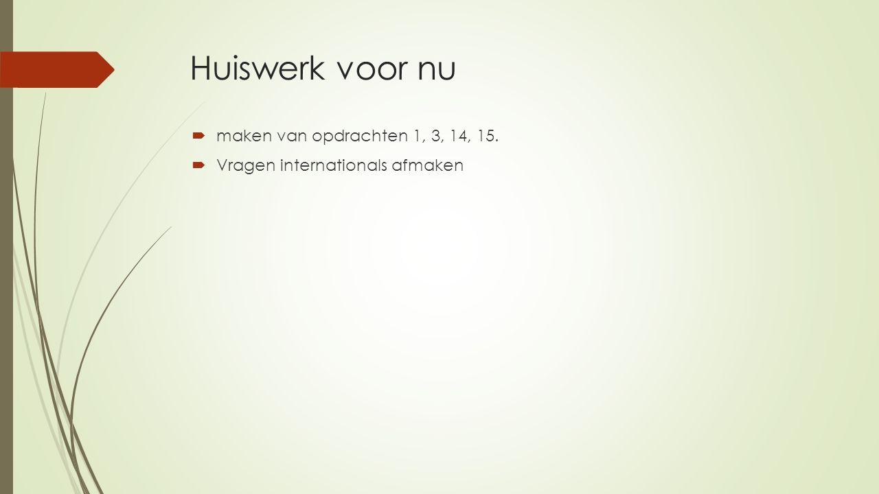 Huiswerk voor nu  maken van opdrachten 1, 3, 14, 15.  Vragen internationals afmaken