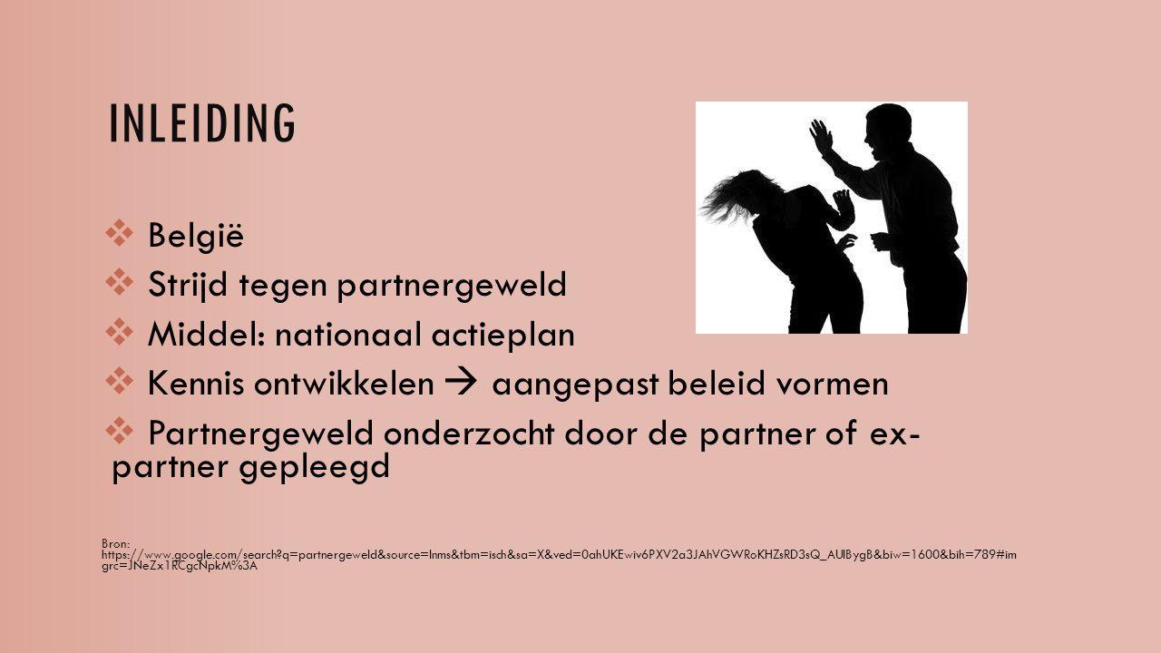 INLEIDING  België  Strijd tegen partnergeweld  Middel: nationaal actieplan  Kennis ontwikkelen  aangepast beleid vormen  Partnergeweld onderzocht door de partner of ex- partner gepleegd Bron: https://www.google.com/search?q=partnergeweld&source=lnms&tbm=isch&sa=X&ved=0ahUKEwiv6PXV2a3JAhVGWRoKHZsRD3sQ_AUIBygB&biw=1600&bih=789#im grc=JNeZx1RCgcNpkM%3A