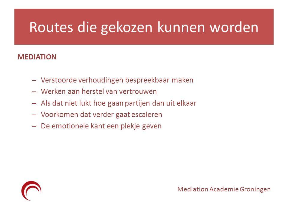 Routes die gekozen kunnen worden MEDIATION – Verstoorde verhoudingen bespreekbaar maken – Werken aan herstel van vertrouwen – Als dat niet lukt hoe gaan partijen dan uit elkaar – Voorkomen dat verder gaat escaleren – De emotionele kant een plekje geven Mediation Academie Groningen