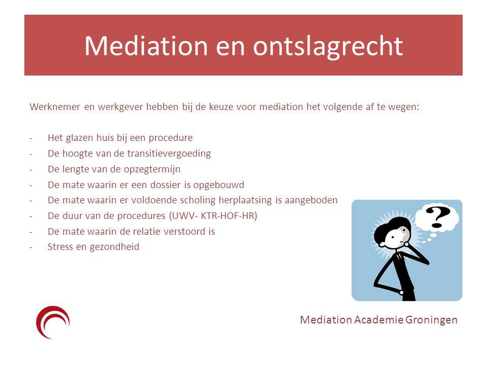 Mediation en ontslagrecht Werknemer en werkgever hebben bij de keuze voor mediation het volgende af te wegen: -Het glazen huis bij een procedure -De hoogte van de transitievergoeding -De lengte van de opzegtermijn -De mate waarin er een dossier is opgebouwd -De mate waarin er voldoende scholing herplaatsing is aangeboden -De duur van de procedures (UWV- KTR-HOF-HR) -De mate waarin de relatie verstoord is -Stress en gezondheid Mediation Academie Groningen