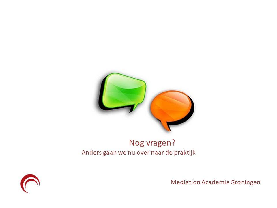 Mediation Academie Groningen Nog vragen? Anders gaan we nu over naar de praktijk