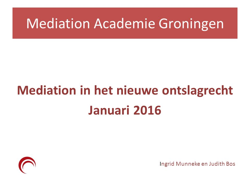 Mediation Academie Groningen Mediation in het nieuwe ontslagrecht Januari 2016 Ingrid Munneke en Judith Bos