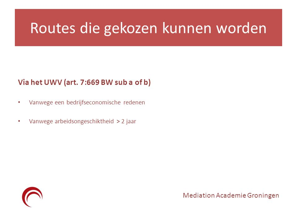Routes die gekozen kunnen worden Via het UWV (art. 7:669 BW sub a of b) Vanwege een bedrijfseconomische redenen Vanwege arbeidsongeschiktheid > 2 jaar