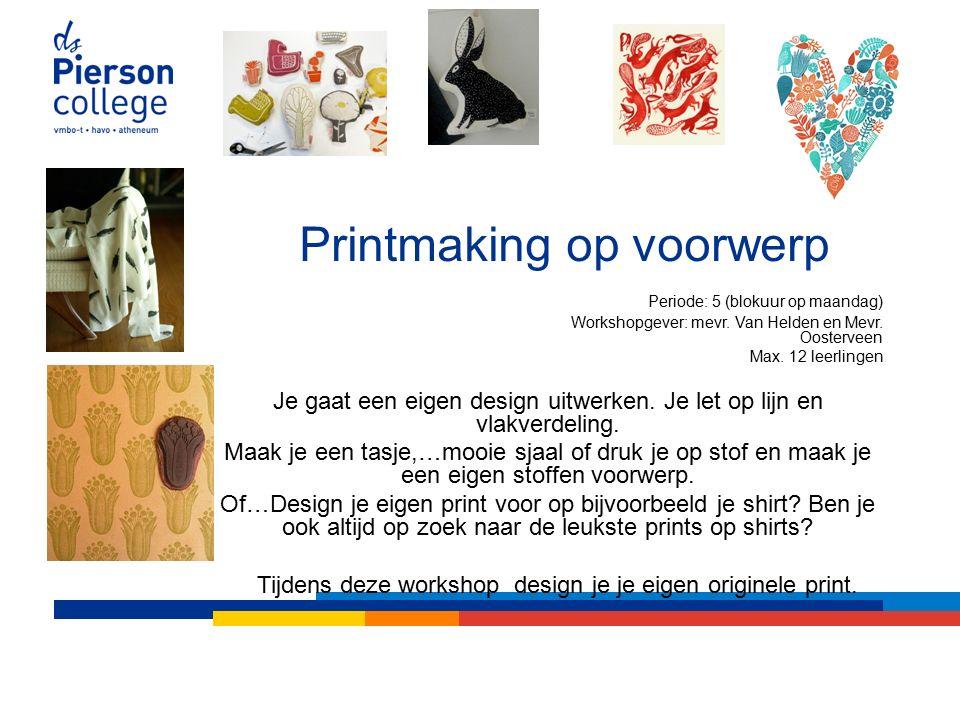 Printmaking op voorwerp Periode: 5 (blokuur op maandag) Workshopgever: mevr.