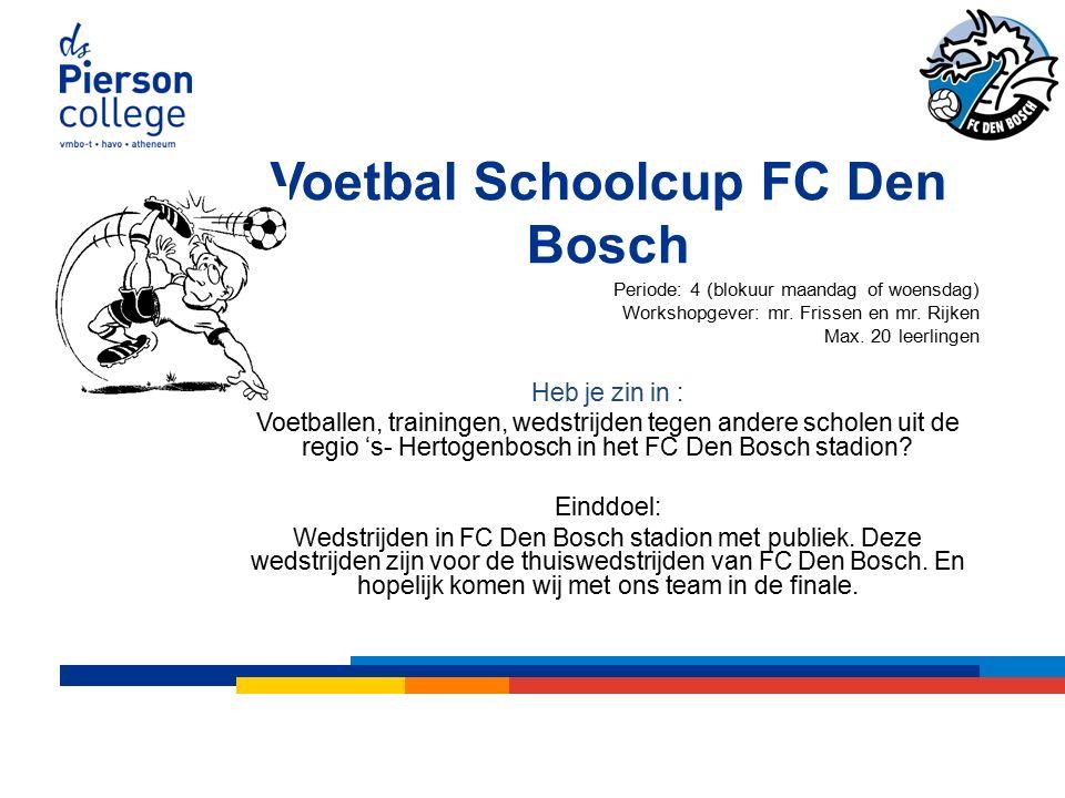 Voetbal Schoolcup FC Den Bosch Periode: 4 (blokuur maandag of woensdag) Workshopgever: mr.