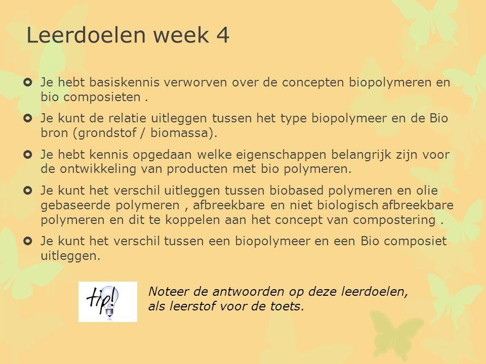 Leerdoelen week 4  Je hebt basiskennis verworven over de concepten biopolymeren en bio composieten.  Je kunt de relatie uitleggen tussen het type bi