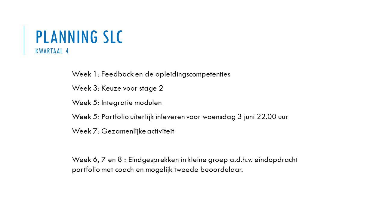 PLANNING SLC KWARTAAL 4 Week 1: Feedback en de opleidingscompetenties Week 3: Keuze voor stage 2 Week 5: Integratie modulen Week 5: Portfolio uiterlij