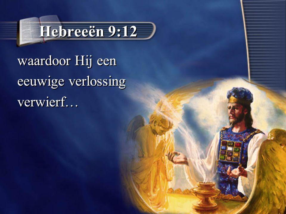 Hebreeën 9:12 waardoor Hij een eeuwige verlossing verwierf… waardoor Hij een eeuwige verlossing verwierf…