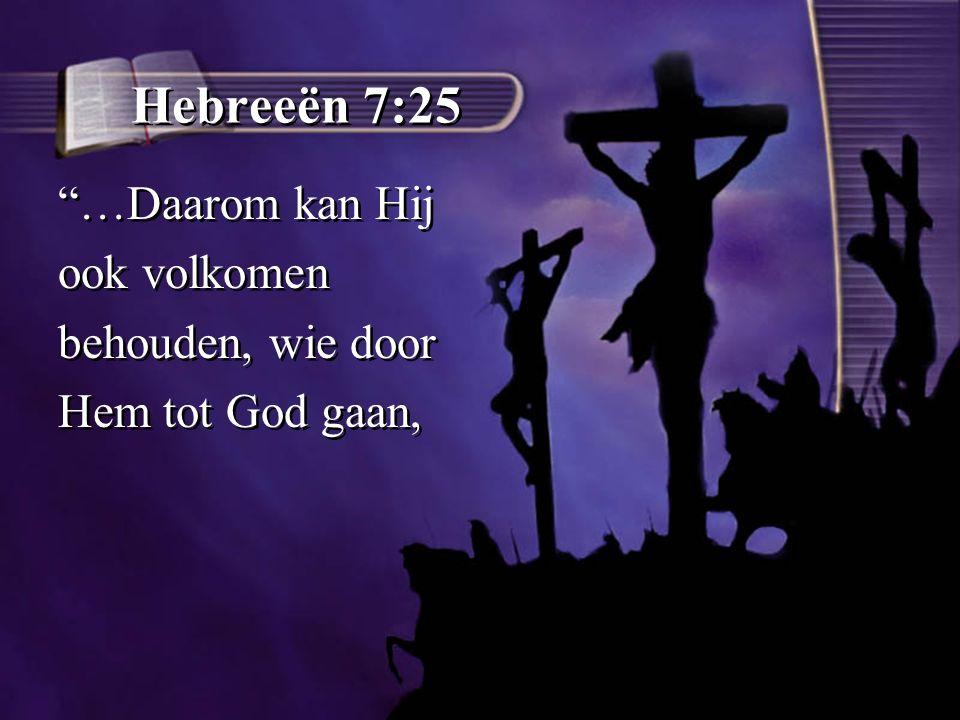 Hebreeën 7:25 …Daarom kan Hij ook volkomen behouden, wie door Hem tot God gaan, …Daarom kan Hij ook volkomen behouden, wie door Hem tot God gaan,