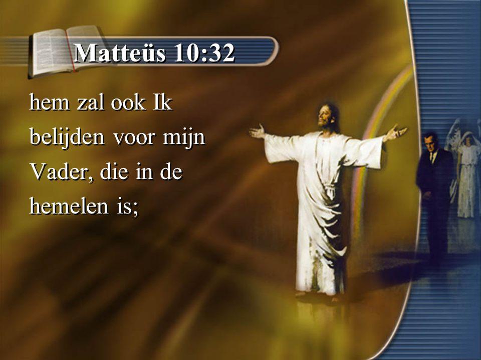 Matteüs 10:32 hem zal ook Ik belijden voor mijn Vader, die in de hemelen is; hem zal ook Ik belijden voor mijn Vader, die in de hemelen is;