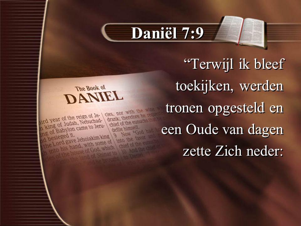 Daniël 7:9 Terwijl ik bleef toekijken, werden tronen opgesteld en een Oude van dagen zette Zich neder: Terwijl ik bleef toekijken, werden tronen opgesteld en een Oude van dagen zette Zich neder: