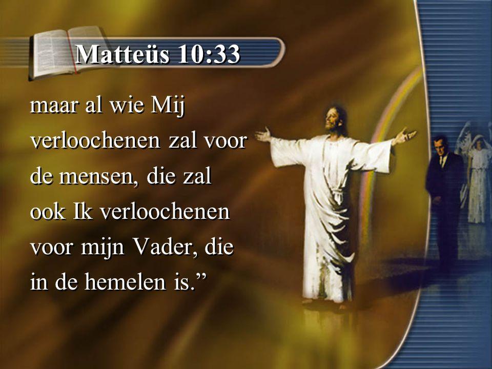 Matteüs 10:33 maar al wie Mij verloochenen zal voor de mensen, die zal ook Ik verloochenen voor mijn Vader, die in de hemelen is. maar al wie Mij verloochenen zal voor de mensen, die zal ook Ik verloochenen voor mijn Vader, die in de hemelen is.