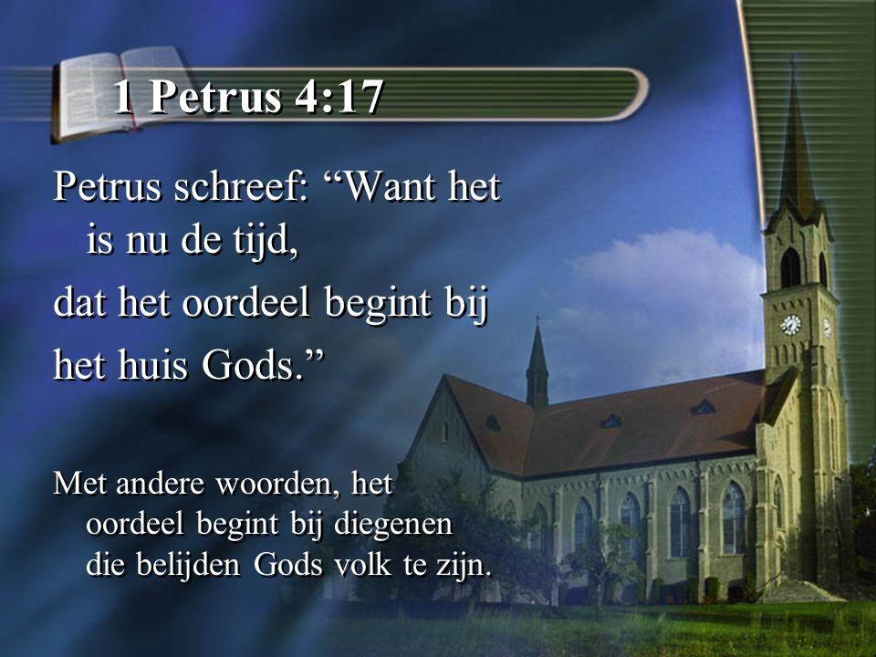 1 Petrus 4:17 Petrus schreef: Want het is nu de tijd, dat het oordeel begint bij het huis Gods. Met andere woorden, het oordeel begint bij diegenen die belijden Gods volk te zijn.