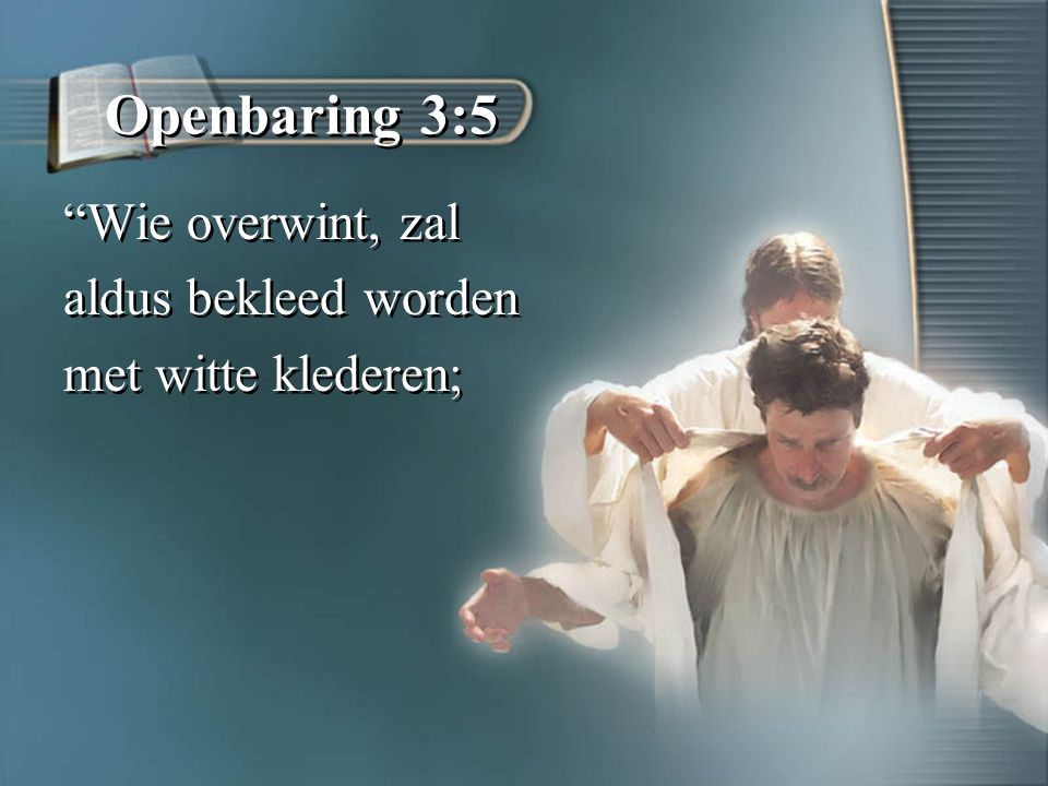 Openbaring 3:5 Wie overwint, zal aldus bekleed worden met witte klederen; Wie overwint, zal aldus bekleed worden met witte klederen;