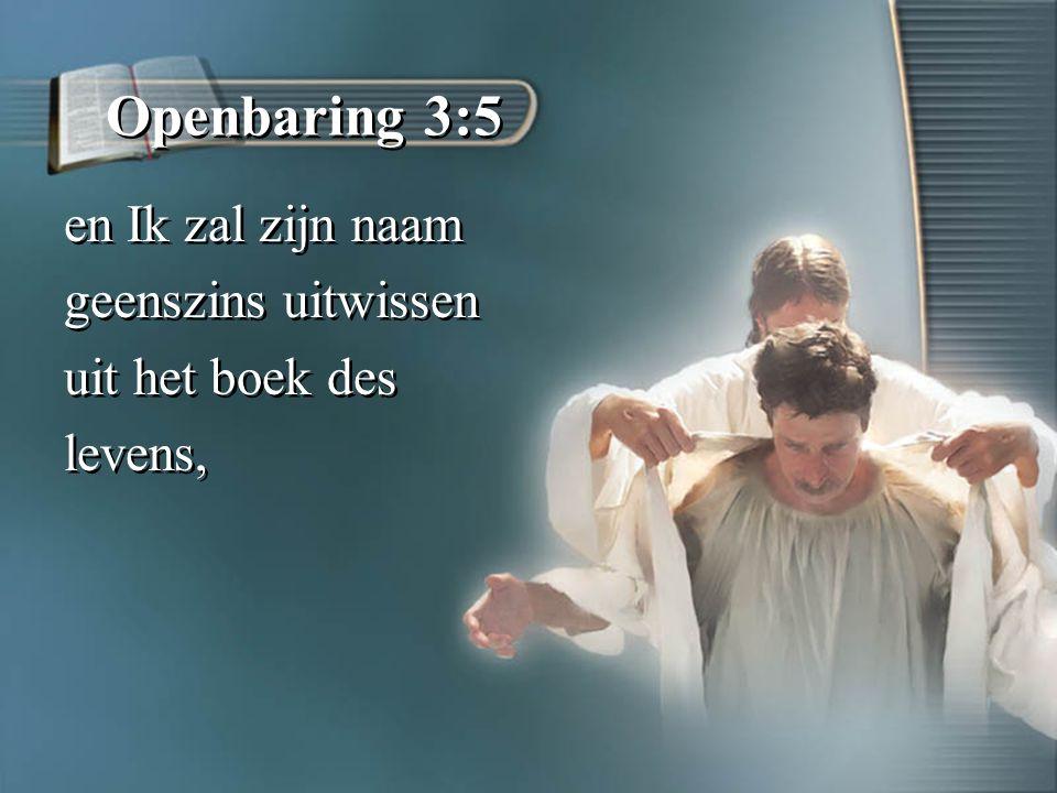Openbaring 3:5 en Ik zal zijn naam geenszins uitwissen uit het boek des levens, en Ik zal zijn naam geenszins uitwissen uit het boek des levens,