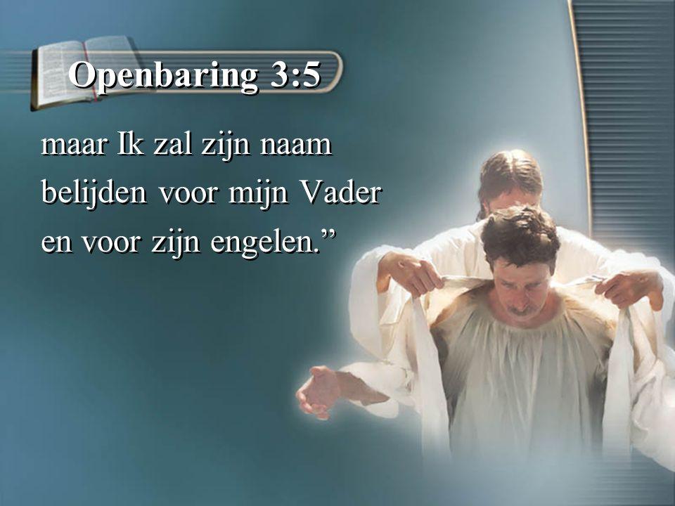 Openbaring 3:5 maar Ik zal zijn naam belijden voor mijn Vader en voor zijn engelen. maar Ik zal zijn naam belijden voor mijn Vader en voor zijn engelen.