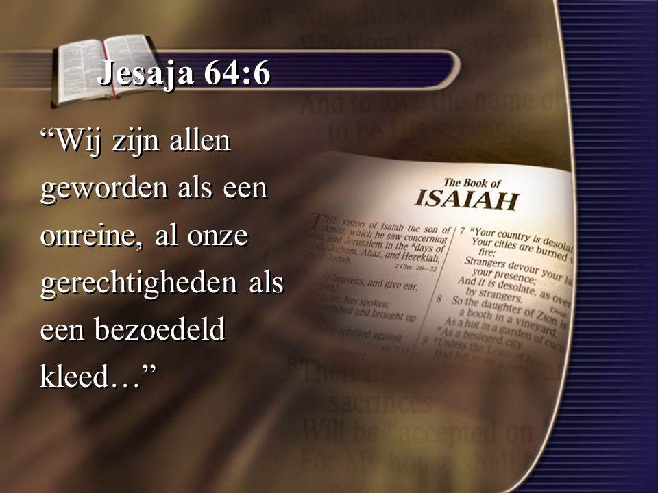 Jesaja 64:6 Wij zijn allen geworden als een onreine, al onze gerechtigheden als een bezoedeld kleed… Wij zijn allen geworden als een onreine, al onze gerechtigheden als een bezoedeld kleed…