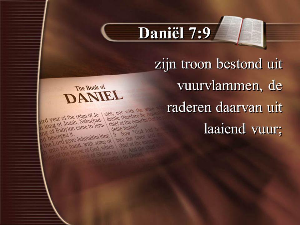 Daniël 7:9 zijn troon bestond uit vuurvlammen, de raderen daarvan uit laaiend vuur; zijn troon bestond uit vuurvlammen, de raderen daarvan uit laaiend vuur;