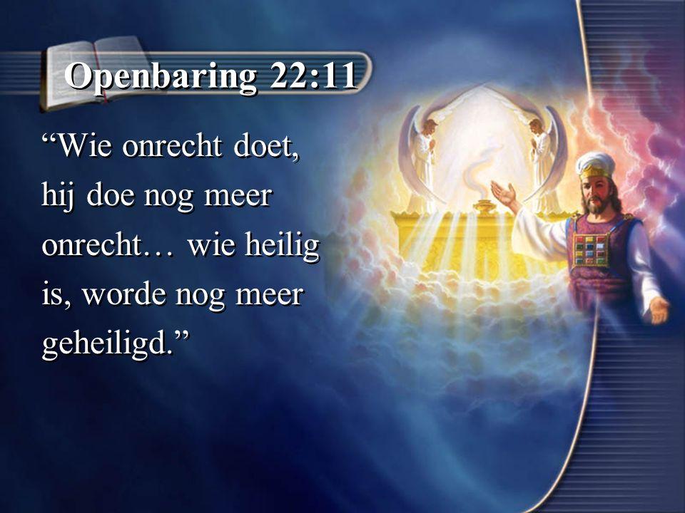 Openbaring 22:11 Wie onrecht doet, hij doe nog meer onrecht… wie heilig is, worde nog meer geheiligd. Wie onrecht doet, hij doe nog meer onrecht… wie heilig is, worde nog meer geheiligd.