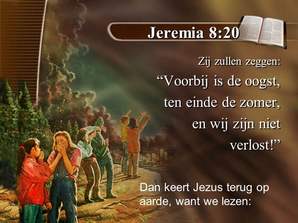 Jeremia 8:20 Zij zullen zeggen: Voorbij is de oogst, ten einde de zomer, en wij zijn niet verlost! Zij zullen zeggen: Voorbij is de oogst, ten einde de zomer, en wij zijn niet verlost! Dan keert Jezus terug op aarde, want we lezen: