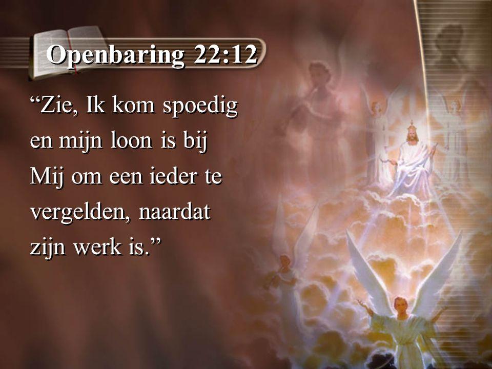 Openbaring 22:12 Zie, Ik kom spoedig en mijn loon is bij Mij om een ieder te vergelden, naardat zijn werk is. Zie, Ik kom spoedig en mijn loon is bij Mij om een ieder te vergelden, naardat zijn werk is.