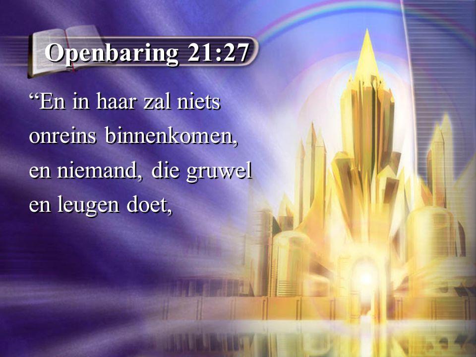 Openbaring 21:27 En in haar zal niets onreins binnenkomen, en niemand, die gruwel en leugen doet, En in haar zal niets onreins binnenkomen, en niemand, die gruwel en leugen doet,