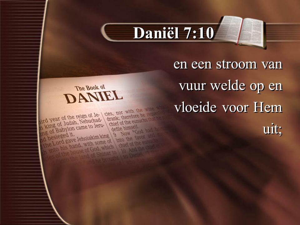 Daniël 7:10 en een stroom van vuur welde op en vloeide voor Hem uit; en een stroom van vuur welde op en vloeide voor Hem uit;