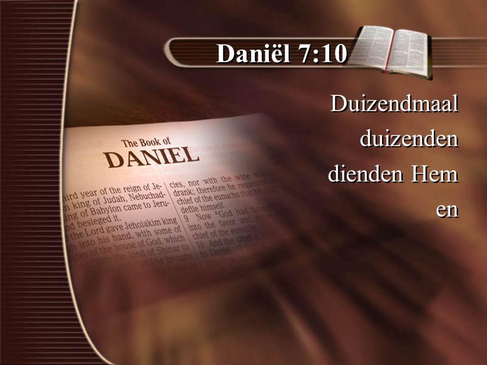 Daniël 7:10 Duizendmaal duizenden dienden Hem en Duizendmaal duizenden dienden Hem en