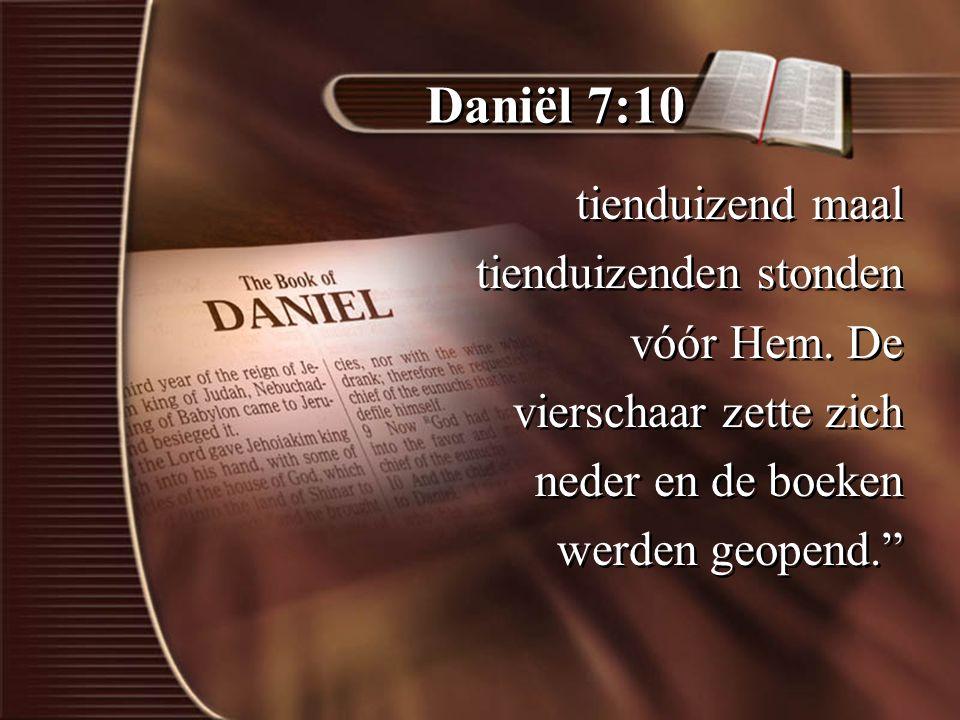Daniël 7:10 tienduizend maal tienduizenden stonden vóór Hem.