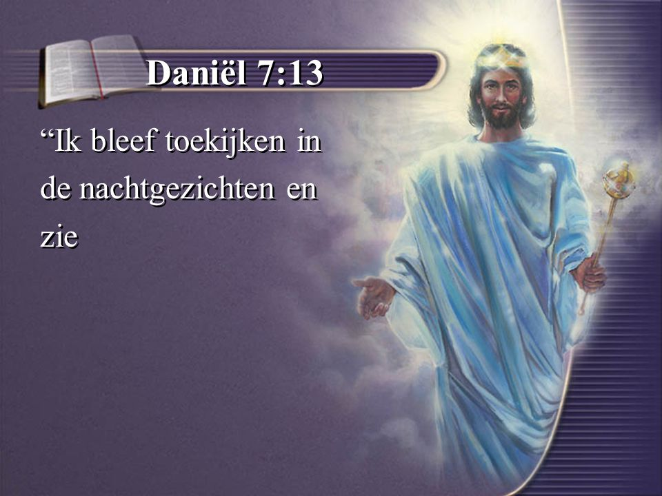Daniël 7:13 Ik bleef toekijken in de nachtgezichten en zie Ik bleef toekijken in de nachtgezichten en zie