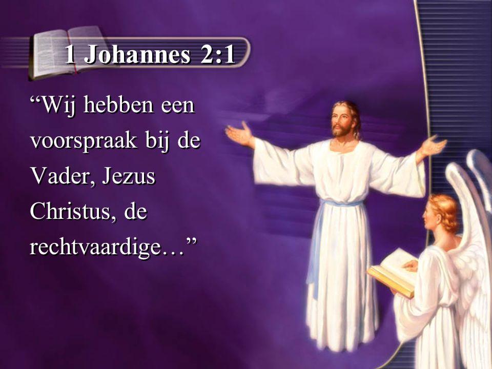 1 Johannes 2:1 Wij hebben een voorspraak bij de Vader, Jezus Christus, de rechtvaardige… Wij hebben een voorspraak bij de Vader, Jezus Christus, de rechtvaardige…