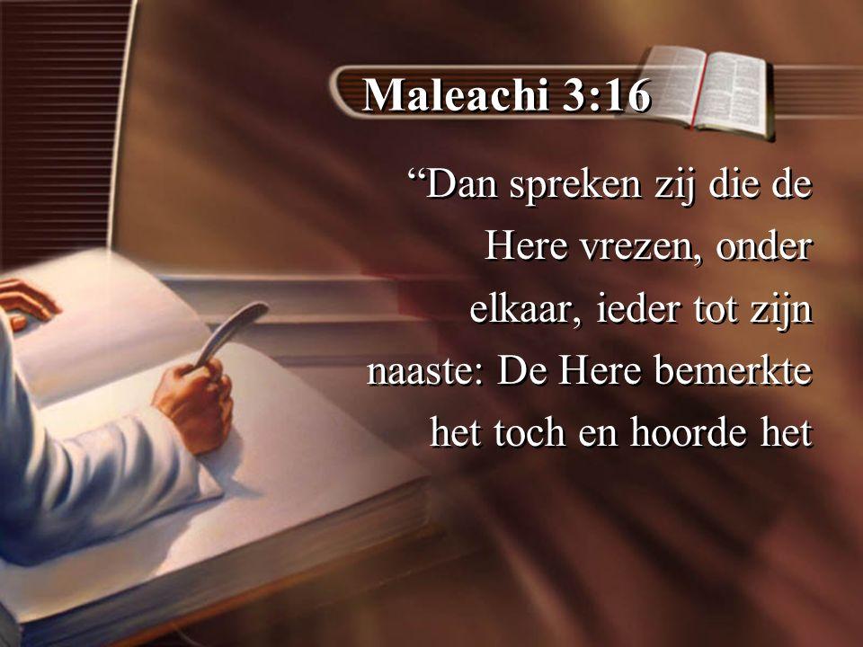 Maleachi 3:16 Dan spreken zij die de Here vrezen, onder elkaar, ieder tot zijn naaste: De Here bemerkte het toch en hoorde het Dan spreken zij die de Here vrezen, onder elkaar, ieder tot zijn naaste: De Here bemerkte het toch en hoorde het