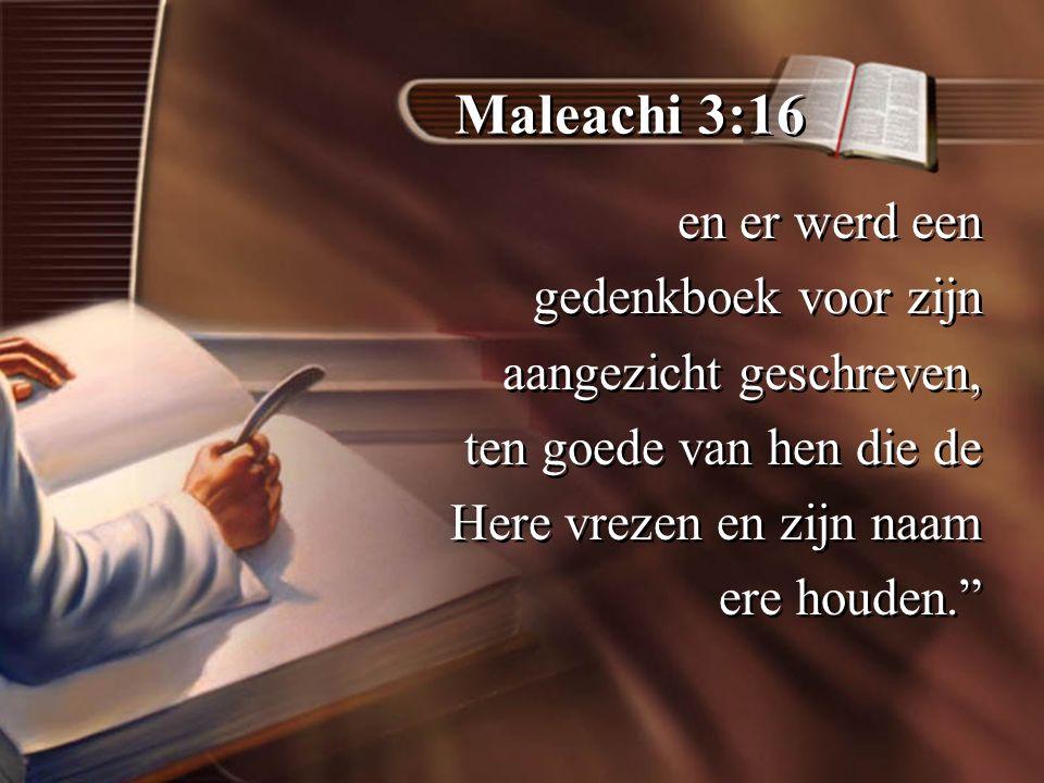 Maleachi 3:16 en er werd een gedenkboek voor zijn aangezicht geschreven, ten goede van hen die de Here vrezen en zijn naam ere houden. en er werd een gedenkboek voor zijn aangezicht geschreven, ten goede van hen die de Here vrezen en zijn naam ere houden.