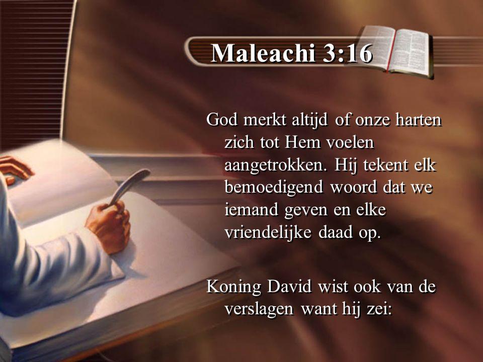 Maleachi 3:16 God merkt altijd of onze harten zich tot Hem voelen aangetrokken.